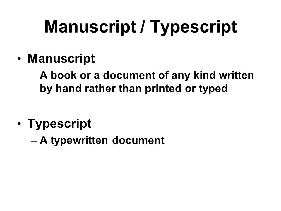 Manuscript / Typescript Manuscript –A book or a document of any kind written by hand rather than printed or typed Typescript –A typewritten document
