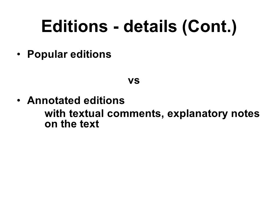 Editions - details (Cont.) Popular editions vs Annotated editions with textual comments, explanatory notes on the text