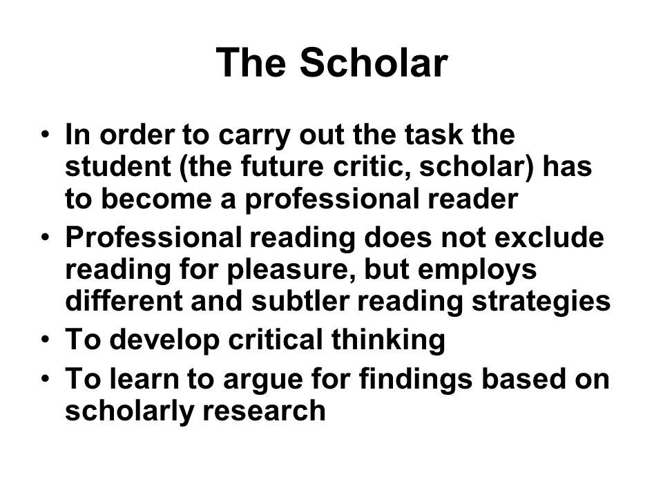 The Scholar In order to carry out the task the student (the future critic, scholar) has to become a professional reader Professional reading does not exclude reading for pleasure, but employs different and subtler reading strategies To develop critical thinking To learn to argue for findings based on scholarly research