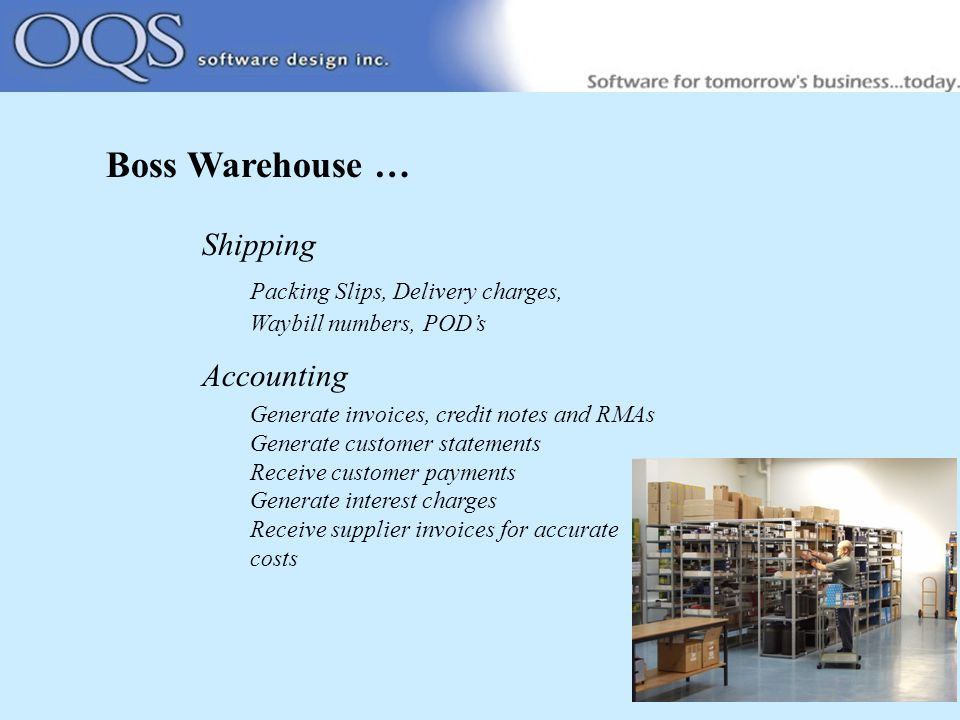 Boss Warehouse … Shipping Packing Slips, Delivery charges, Waybill numbers, POD's Accounting Generate invoices, credit notes and RMAs Generate customer statements Receive customer payments Generate interest charges Receive supplier invoices for accurate costs