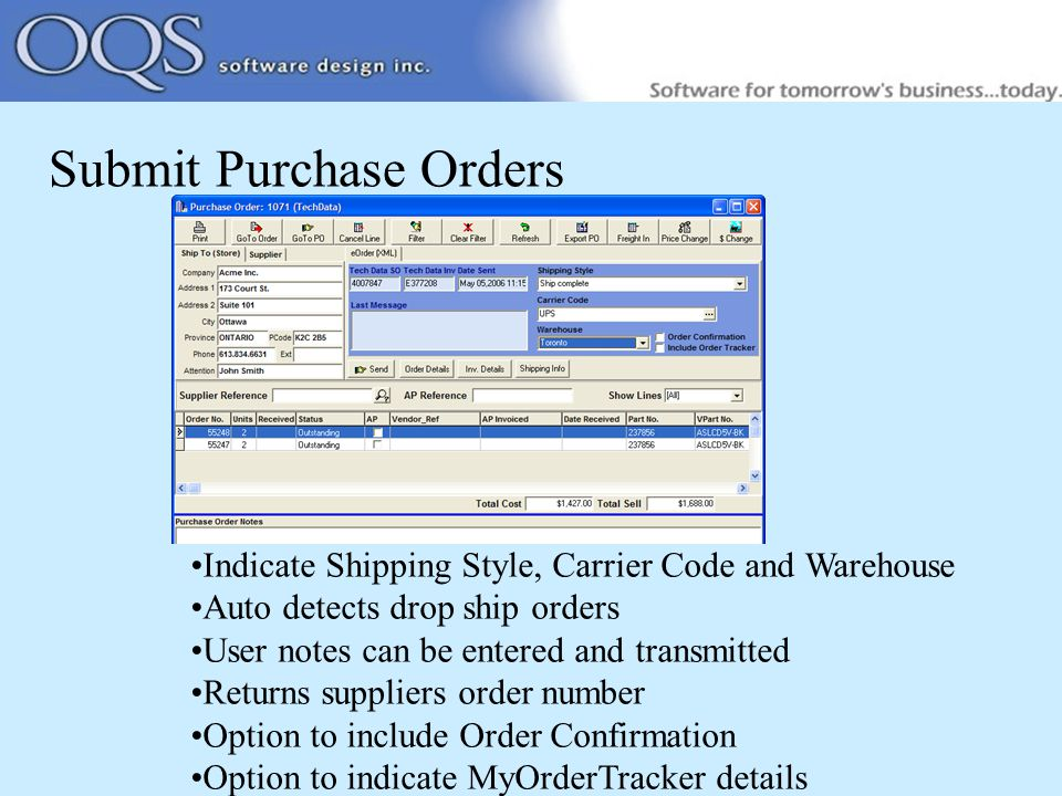 Submit Purchase Orders Indicate Shipping Style, Carrier Code and Warehouse Auto detects drop ship orders User notes can be entered and transmitted Returns suppliers order number Option to include Order Confirmation Option to indicate MyOrderTracker details