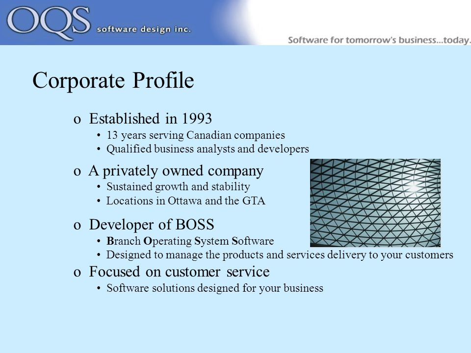 Corporate Profile o Established in years serving Canadian companies Qualified business analysts and developers o A privately owned company Sustained growth and stability Locations in Ottawa and the GTA o Developer of BOSS Branch Operating System Software Designed to manage the products and services delivery to your customers o Focused on customer service Software solutions designed for your business