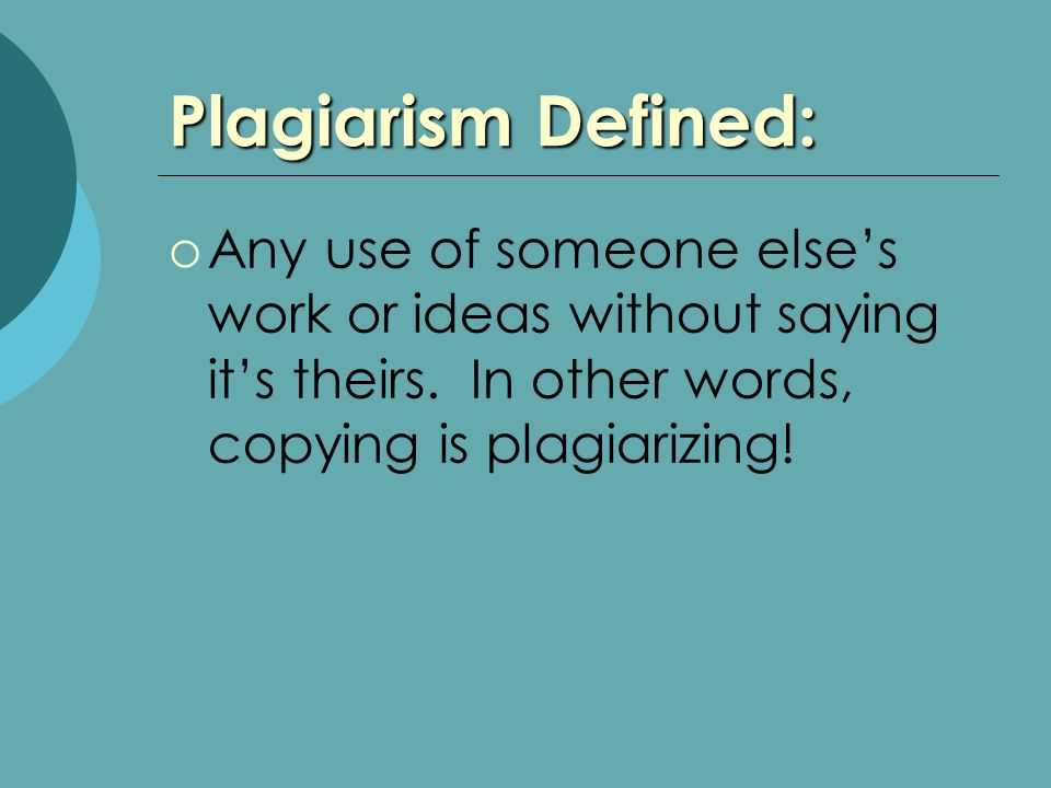 Plagiarism Defined:  Any use of someone else's work or ideas without saying it's theirs.
