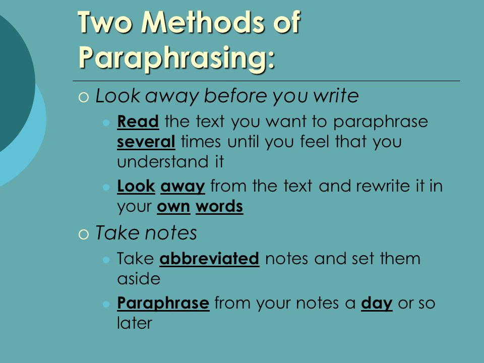 Two Methods of Paraphrasing:  Look away before you write Read the text you want to paraphrase several times until you feel that you understand it Look away from the text and rewrite it in your own words  Take notes Take abbreviated notes and set them aside Paraphrase from your notes a day or so later