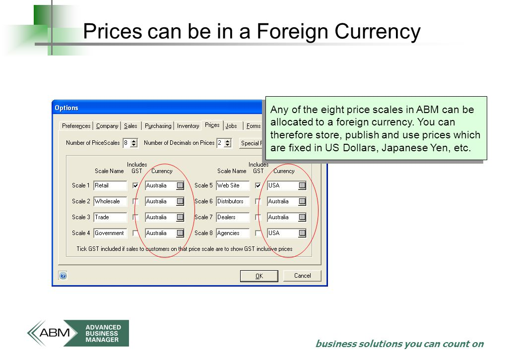 business solutions you can count on Prices can be in a Foreign Currency Any of the eight price scales in ABM can be allocated to a foreign currency.