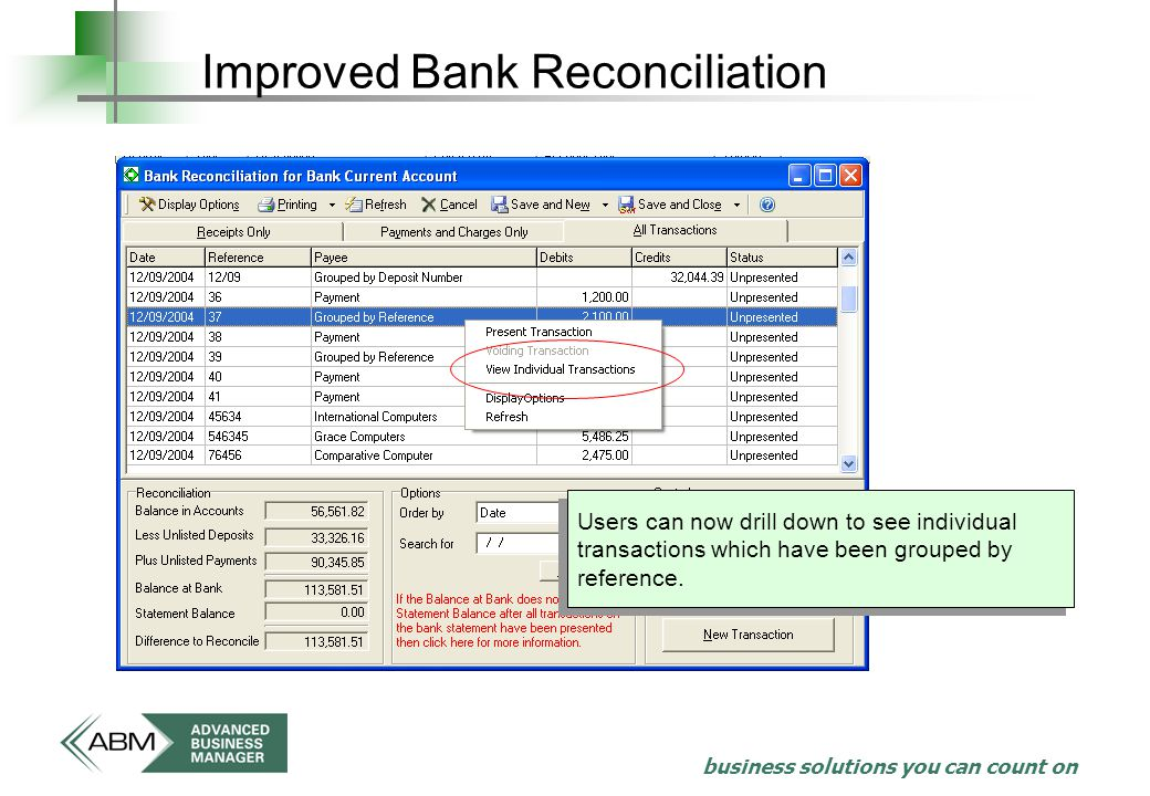business solutions you can count on Improved Bank Reconciliation Users can now drill down to see individual transactions which have been grouped by reference.