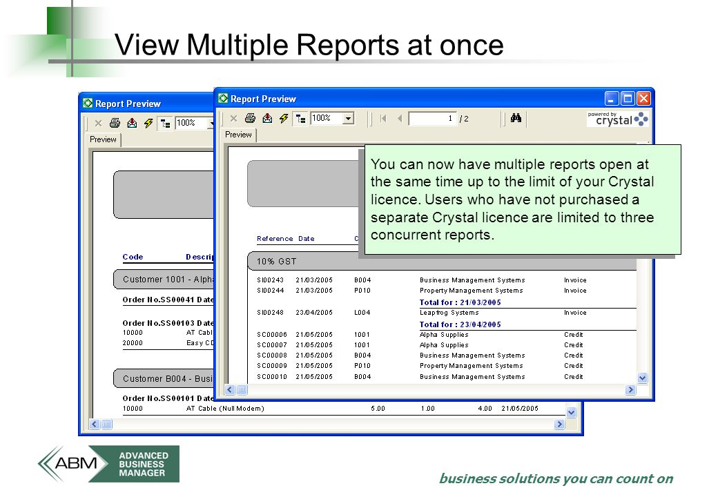 business solutions you can count on View Multiple Reports at once You can now have multiple reports open at the same time up to the limit of your Crystal licence.