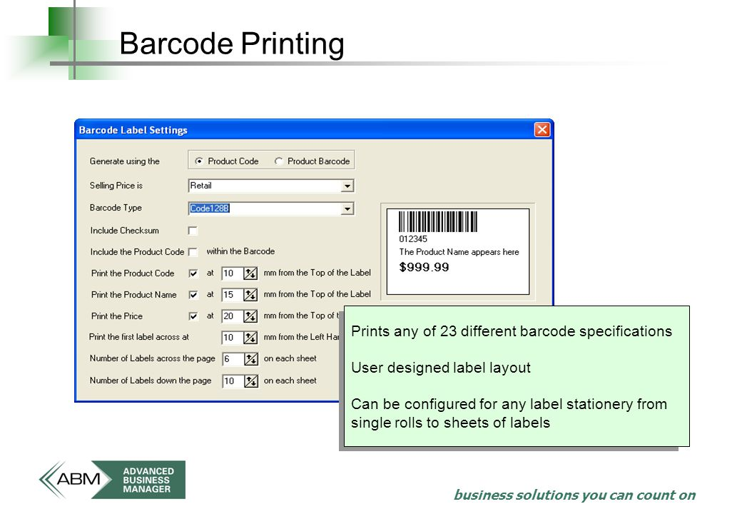 business solutions you can count on Barcode Printing Prints any of 23 different barcode specifications User designed label layout Can be configured for any label stationery from single rolls to sheets of labels