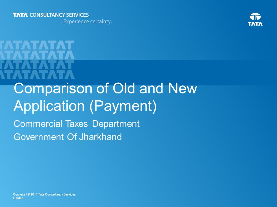 1 Copyright © 2011 Tata Consultancy Services Limited Comparison of Old and New Application (Payment) Commercial Taxes Department Government Of Jharkhand