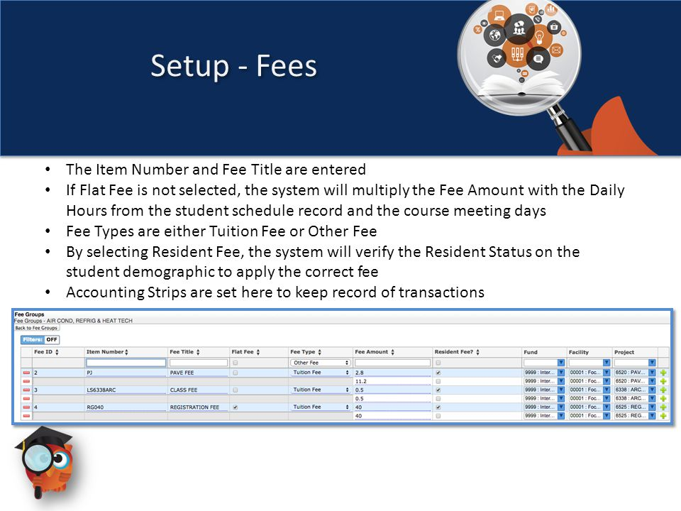 The Item Number and Fee Title are entered If Flat Fee is not selected, the system will multiply the Fee Amount with the Daily Hours from the student schedule record and the course meeting days Fee Types are either Tuition Fee or Other Fee By selecting Resident Fee, the system will verify the Resident Status on the student demographic to apply the correct fee Accounting Strips are set here to keep record of transactions Setup - Fees