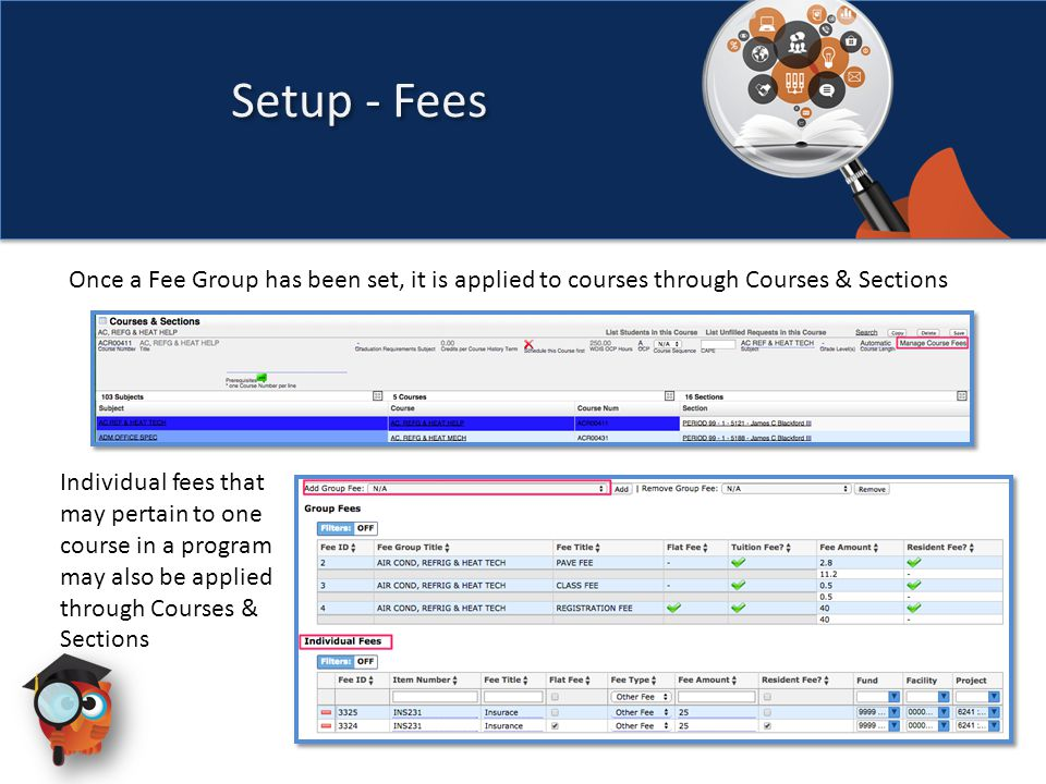 Once a Fee Group has been set, it is applied to courses through Courses & Sections Setup - Fees Individual fees that may pertain to one course in a program may also be applied through Courses & Sections