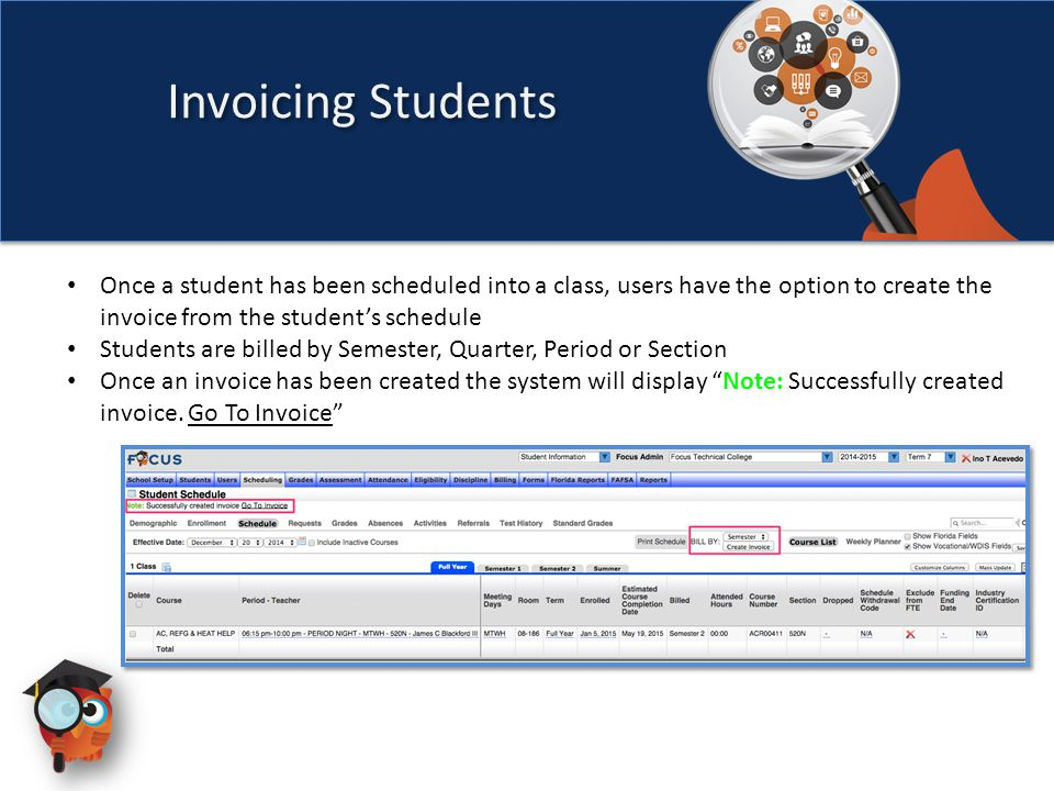 Invoicing Students Once a student has been scheduled into a class, users have the option to create the invoice from the student's schedule Students are billed by Semester, Quarter, Period or Section Once an invoice has been created the system will display Note: Successfully created invoice.