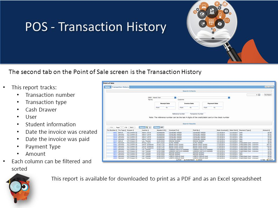 POS - Transaction History This report tracks: Transaction number Transaction type Cash Drawer User Student information Date the invoice was created Date the invoice was paid Payment Type Amount Each column can be filtered and sorted The second tab on the Point of Sale screen is the Transaction History This report is available for downloaded to print as a PDF and as an Excel spreadsheet
