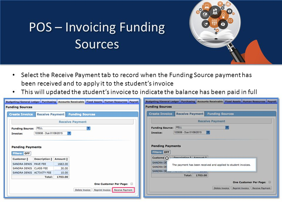 POS – Invoicing Funding Sources Select the Receive Payment tab to record when the Funding Source payment has been received and to apply it to the student's invoice This will updated the student's invoice to indicate the balance has been paid in full