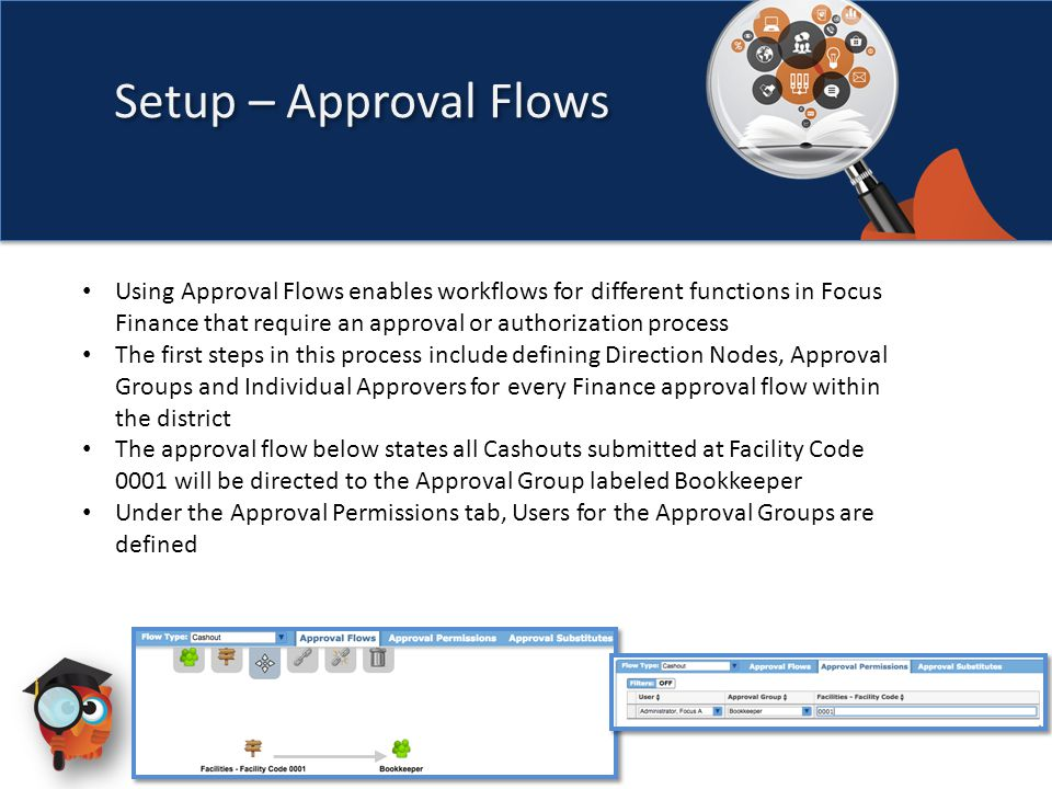 Setup – Approval Flows Using Approval Flows enables workflows for different functions in Focus Finance that require an approval or authorization process The first steps in this process include defining Direction Nodes, Approval Groups and Individual Approvers for every Finance approval flow within the district The approval flow below states all Cashouts submitted at Facility Code 0001 will be directed to the Approval Group labeled Bookkeeper Under the Approval Permissions tab, Users for the Approval Groups are defined