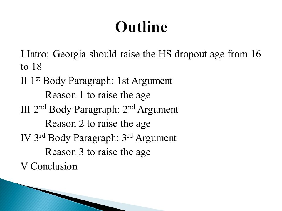 I Intro: Georgia should raise the HS dropout age from 16 to 18 II 1 st Body Paragraph: 1st Argument Reason 1 to raise the age III 2 nd Body Paragraph: 2 nd Argument Reason 2 to raise the age IV 3 rd Body Paragraph: 3 rd Argument Reason 3 to raise the age V Conclusion