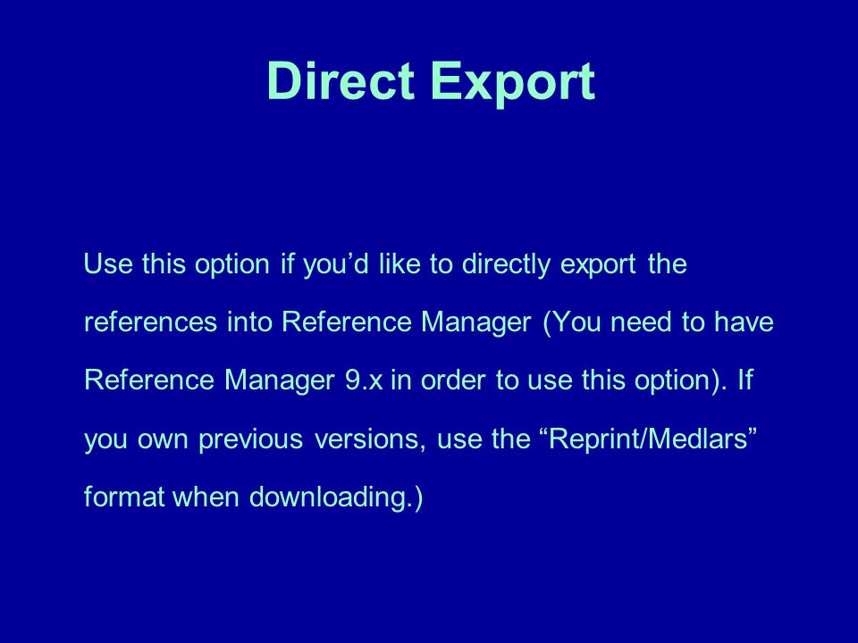 Direct Export Use this option if you'd like to directly export the references into Reference Manager (You need to have Reference Manager 9.x in order to use this option).