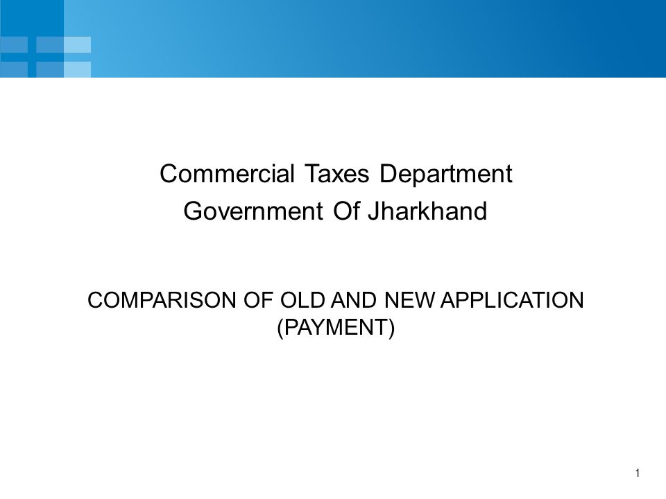 1 COMPARISON OF OLD AND NEW APPLICATION (PAYMENT) Commercial Taxes Department Government Of Jharkhand