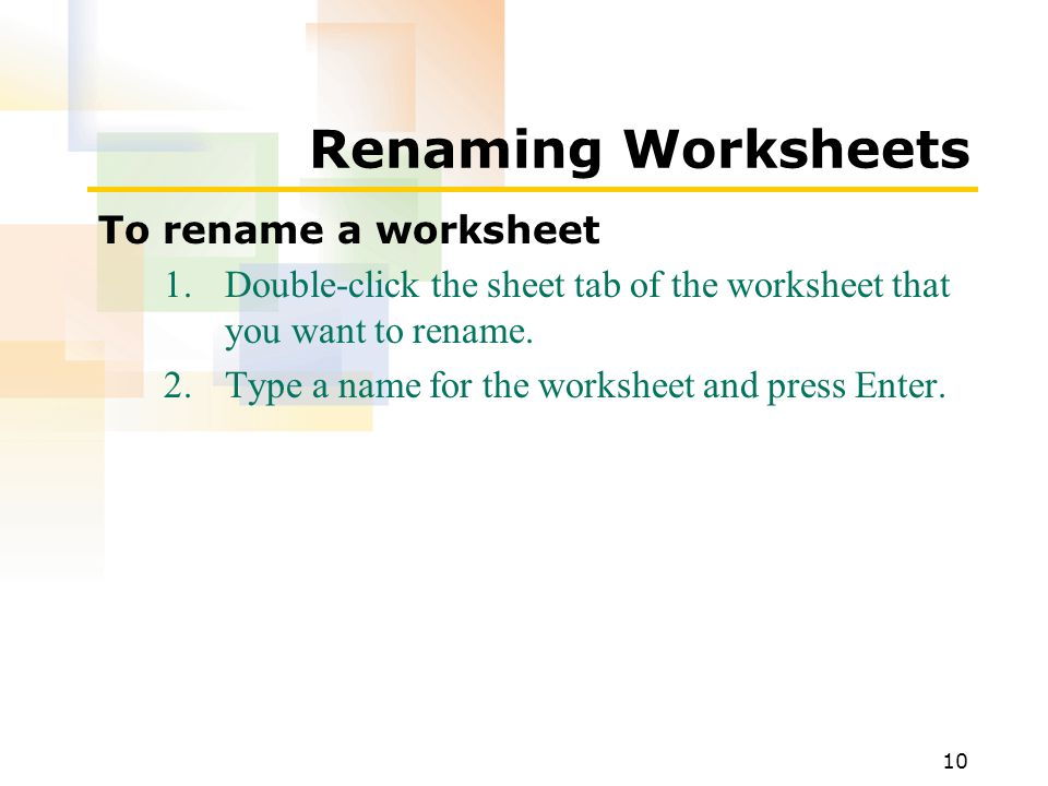 10 Renaming Worksheets To rename a worksheet 1.Double-click the sheet tab of the worksheet that you want to rename.