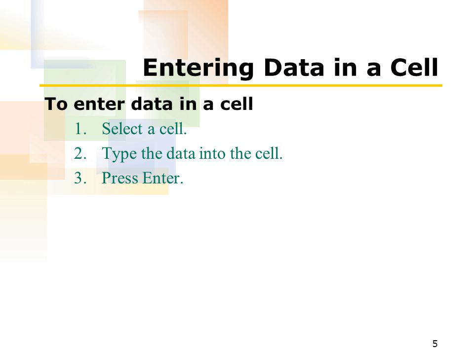 5 Entering Data in a Cell To enter data in a cell 1.Select a cell.