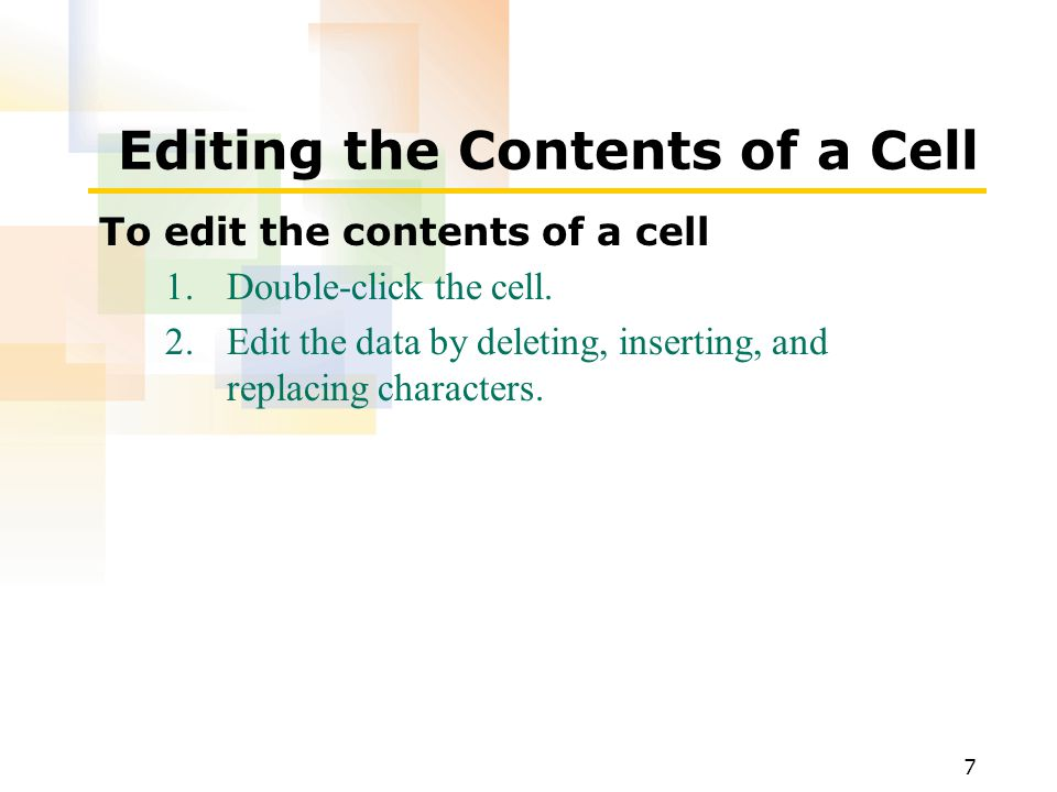 7 Editing the Contents of a Cell To edit the contents of a cell 1.Double-click the cell.