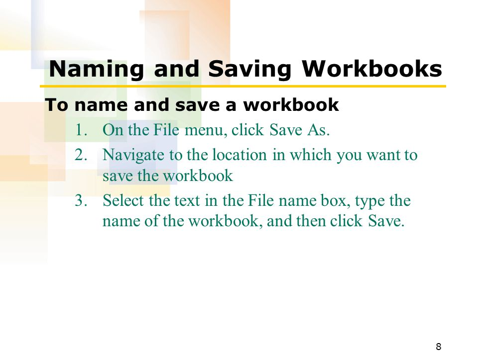 8 Naming and Saving Workbooks To name and save a workbook 1.On the File menu, click Save As.