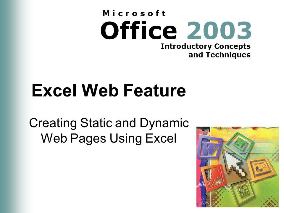 Office 2003 Introductory Concepts and Techniques M i c r o s o f t Excel Web Feature Creating Static and Dynamic Web Pages Using Excel