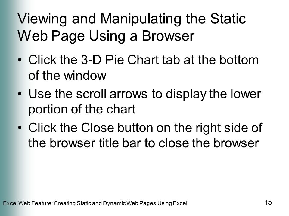 Excel Web Feature: Creating Static and Dynamic Web Pages Using Excel 15 Viewing and Manipulating the Static Web Page Using a Browser Click the 3-D Pie Chart tab at the bottom of the window Use the scroll arrows to display the lower portion of the chart Click the Close button on the right side of the browser title bar to close the browser