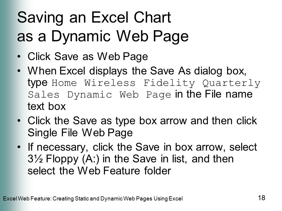 Excel Web Feature: Creating Static and Dynamic Web Pages Using Excel 18 Saving an Excel Chart as a Dynamic Web Page Click Save as Web Page When Excel displays the Save As dialog box, type Home Wireless Fidelity Quarterly Sales Dynamic Web Page in the File name text box Click the Save as type box arrow and then click Single File Web Page If necessary, click the Save in box arrow, select 3½ Floppy (A:) in the Save in list, and then select the Web Feature folder