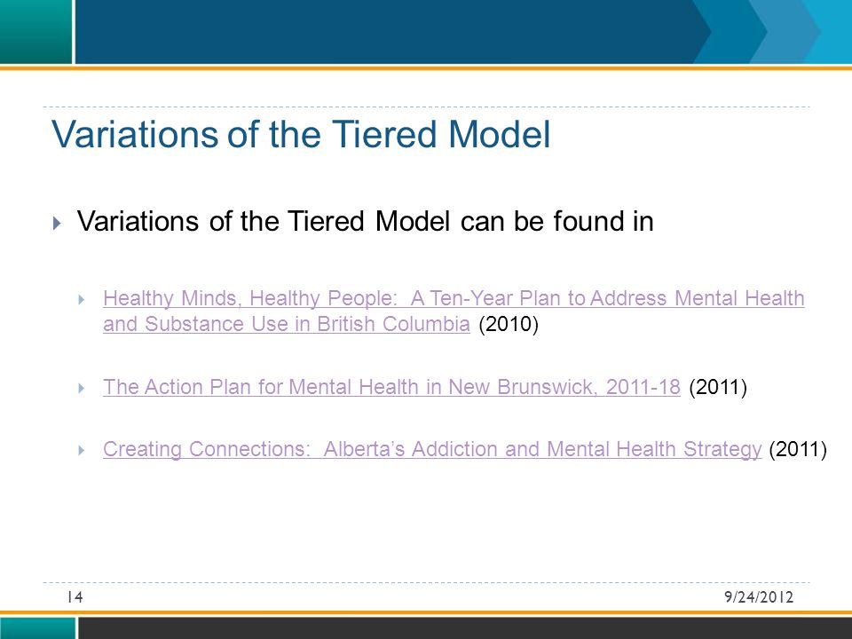  Variations of the Tiered Model can be found in  Healthy Minds, Healthy People: A Ten-Year Plan to Address Mental Health and Substance Use in British Columbia (2010) Healthy Minds, Healthy People: A Ten-Year Plan to Address Mental Health and Substance Use in British Columbia  The Action Plan for Mental Health in New Brunswick, (2011) The Action Plan for Mental Health in New Brunswick,  Creating Connections: Alberta's Addiction and Mental Health Strategy (2011) Creating Connections: Alberta's Addiction and Mental Health Strategy Variations of the Tiered Model 9/24/201214