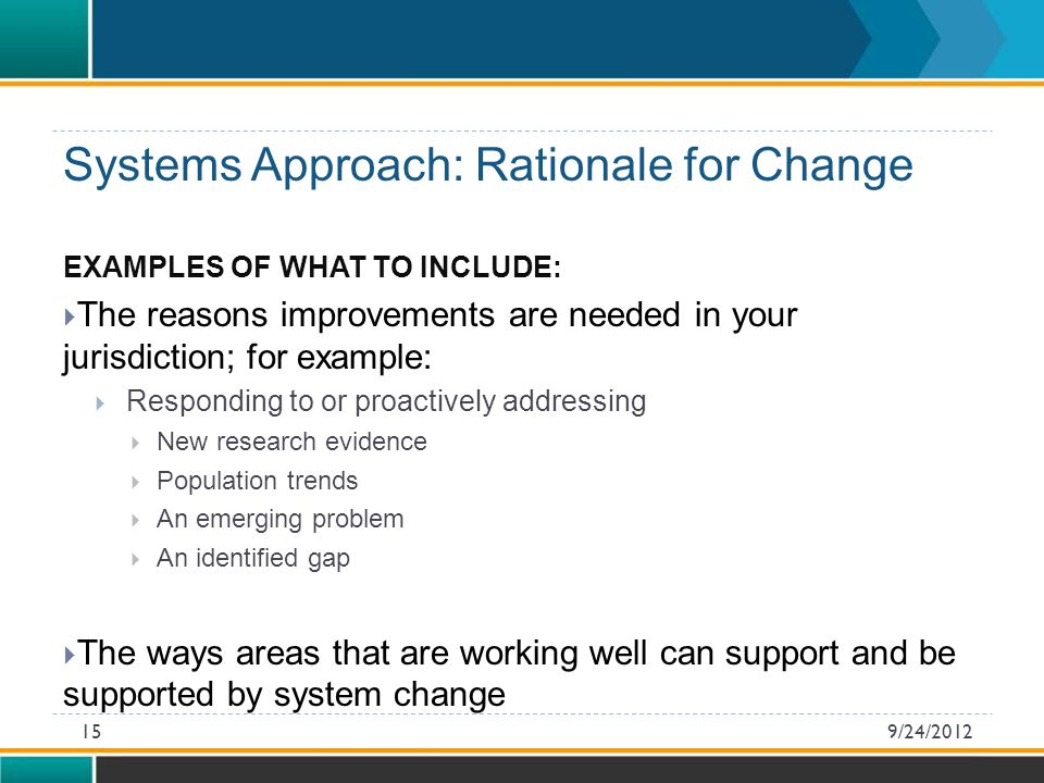 EXAMPLES OF WHAT TO INCLUDE:  The reasons improvements are needed in your jurisdiction; for example:  Responding to or proactively addressing  New research evidence  Population trends  An emerging problem  An identified gap  The ways areas that are working well can support and be supported by system change Systems Approach: Rationale for Change 9/24/201215