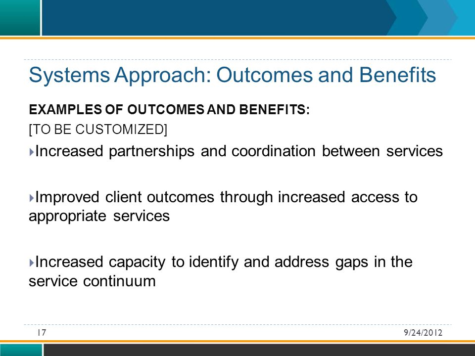 EXAMPLES OF OUTCOMES AND BENEFITS: [TO BE CUSTOMIZED]  Increased partnerships and coordination between services  Improved client outcomes through increased access to appropriate services  Increased capacity to identify and address gaps in the service continuum Systems Approach: Outcomes and Benefits 9/24/201217