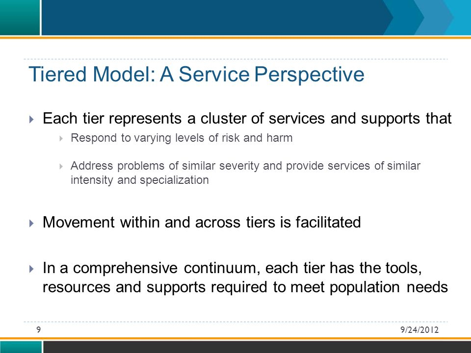 Tiered Model: A Service Perspective  Each tier represents a cluster of services and supports that  Respond to varying levels of risk and harm  Address problems of similar severity and provide services of similar intensity and specialization  Movement within and across tiers is facilitated  In a comprehensive continuum, each tier has the tools, resources and supports required to meet population needs 9/24/20129