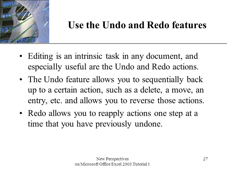 XP New Perspectives on Microsoft Office Excel 2003 Tutorial 1 27 Use the Undo and Redo features Editing is an intrinsic task in any document, and especially useful are the Undo and Redo actions.