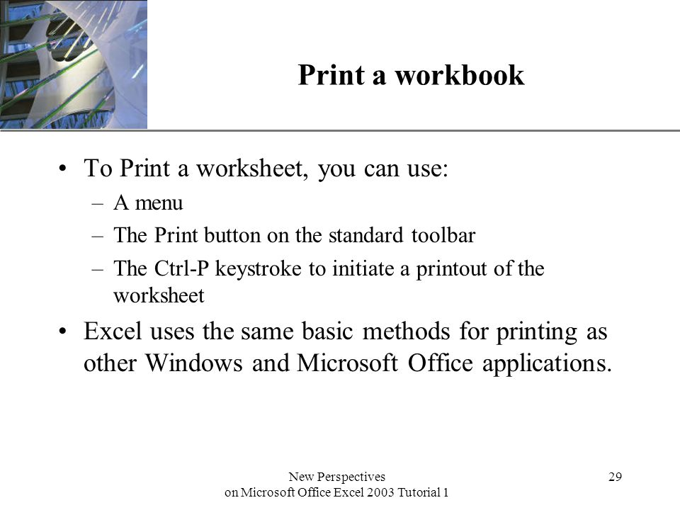 XP New Perspectives on Microsoft Office Excel 2003 Tutorial 1 29 Print a workbook To Print a worksheet, you can use: –A menu –The Print button on the standard toolbar –The Ctrl-P keystroke to initiate a printout of the worksheet Excel uses the same basic methods for printing as other Windows and Microsoft Office applications.