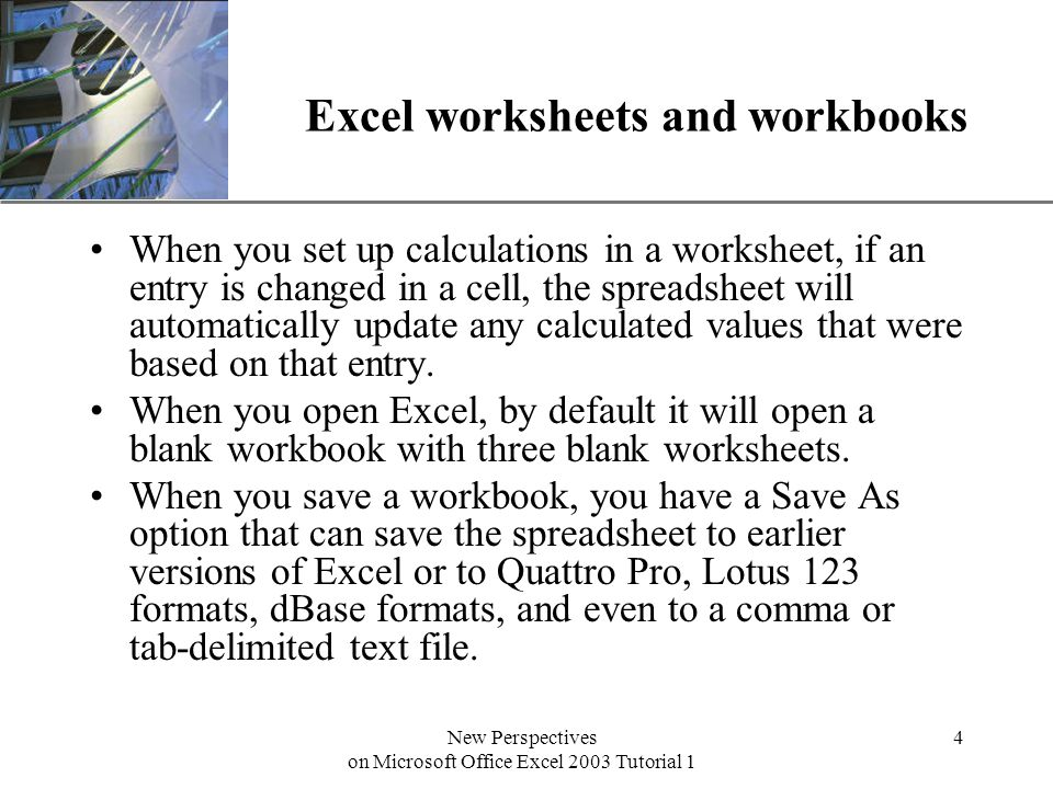 XP New Perspectives on Microsoft Office Excel 2003 Tutorial 1 4 Excel worksheets and workbooks When you set up calculations in a worksheet, if an entry is changed in a cell, the spreadsheet will automatically update any calculated values that were based on that entry.