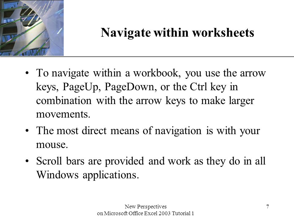 XP New Perspectives on Microsoft Office Excel 2003 Tutorial 1 7 Navigate within worksheets To navigate within a workbook, you use the arrow keys, PageUp, PageDown, or the Ctrl key in combination with the arrow keys to make larger movements.