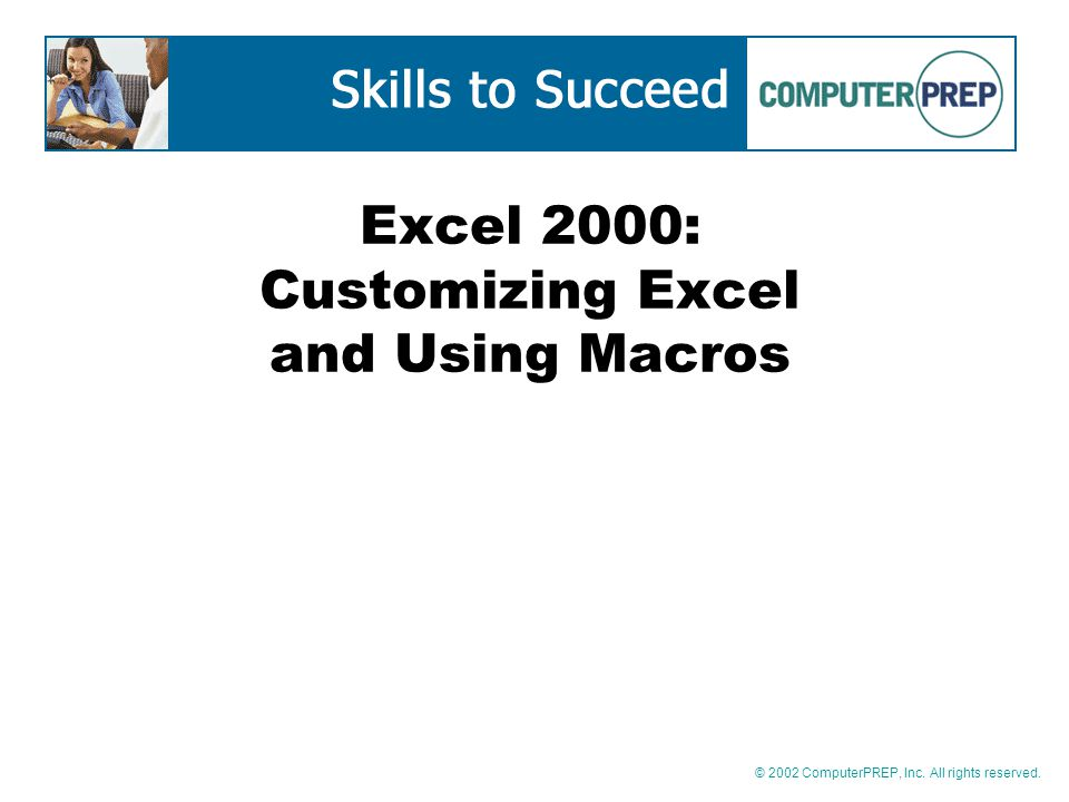 © 2002 ComputerPREP, Inc. All rights reserved. Excel 2000: Customizing Excel and Using Macros