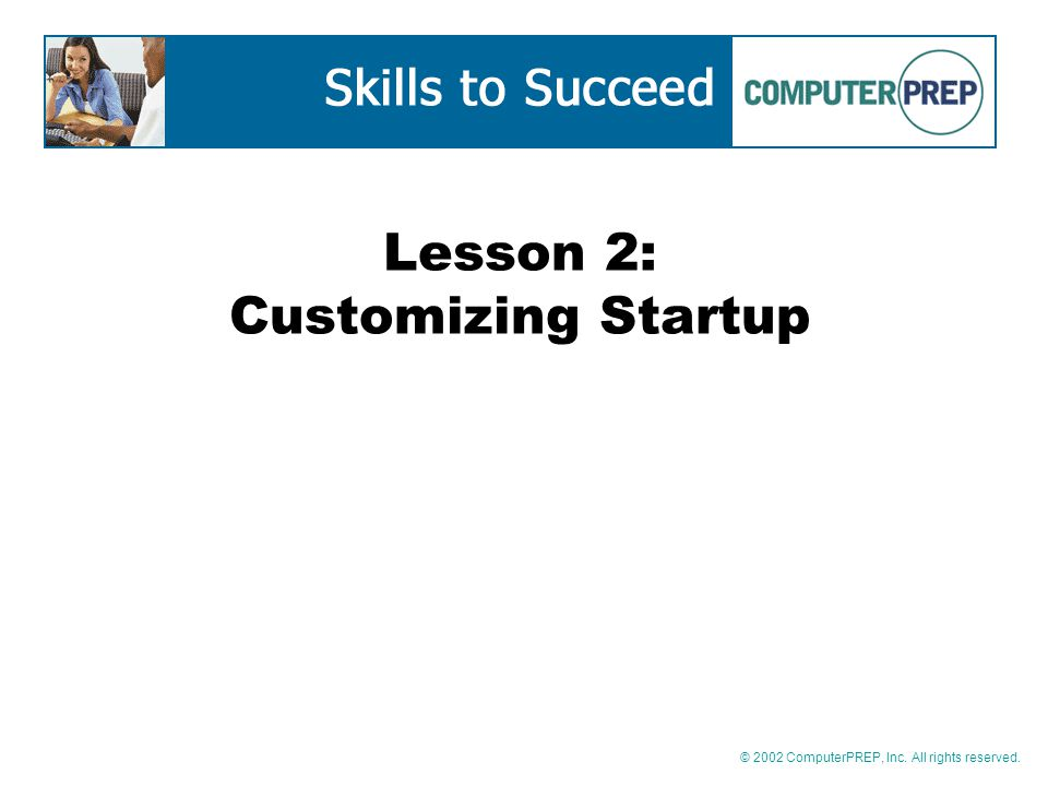 © 2002 ComputerPREP, Inc. All rights reserved. Lesson 2: Customizing Startup