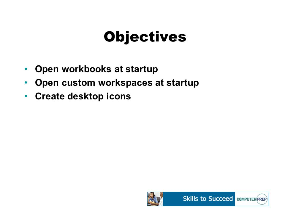 Objectives Open workbooks at startup Open custom workspaces at startup Create desktop icons