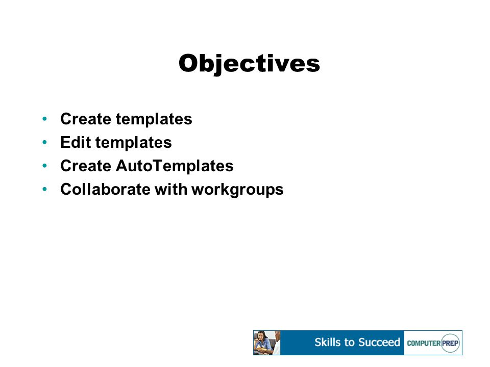 Objectives Create templates Edit templates Create AutoTemplates Collaborate with workgroups