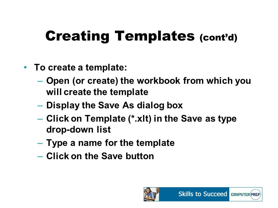 Creating Templates (cont'd) To create a template: –Open (or create) the workbook from which you will create the template –Display the Save As dialog box –Click on Template (*.xlt) in the Save as type drop-down list –Type a name for the template –Click on the Save button