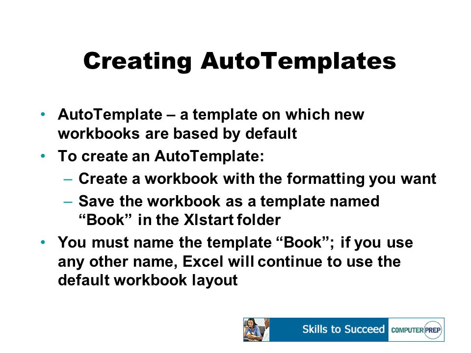 Creating AutoTemplates AutoTemplate – a template on which new workbooks are based by default To create an AutoTemplate: –Create a workbook with the formatting you want –Save the workbook as a template named Book in the Xlstart folder You must name the template Book ; if you use any other name, Excel will continue to use the default workbook layout