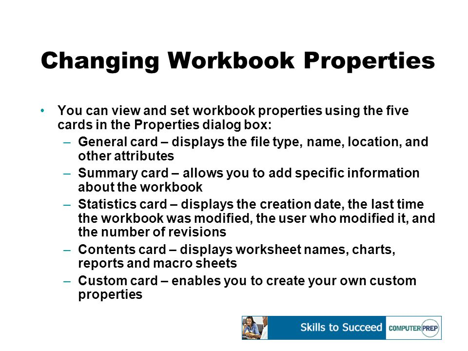 Changing Workbook Properties You can view and set workbook properties using the five cards in the Properties dialog box: –General card – displays the file type, name, location, and other attributes –Summary card – allows you to add specific information about the workbook –Statistics card – displays the creation date, the last time the workbook was modified, the user who modified it, and the number of revisions –Contents card – displays worksheet names, charts, reports and macro sheets –Custom card – enables you to create your own custom properties