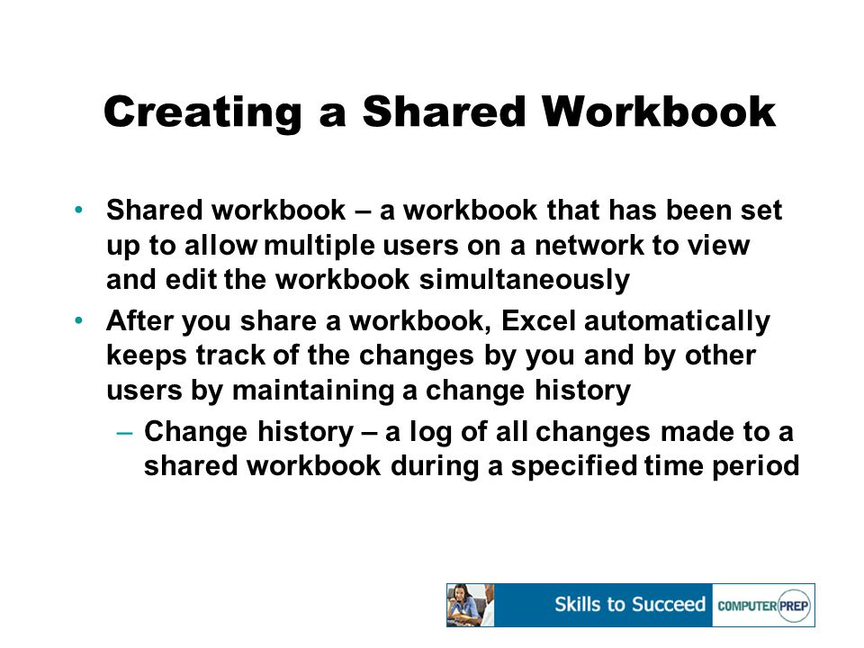 Creating a Shared Workbook Shared workbook – a workbook that has been set up to allow multiple users on a network to view and edit the workbook simultaneously After you share a workbook, Excel automatically keeps track of the changes by you and by other users by maintaining a change history –Change history – a log of all changes made to a shared workbook during a specified time period