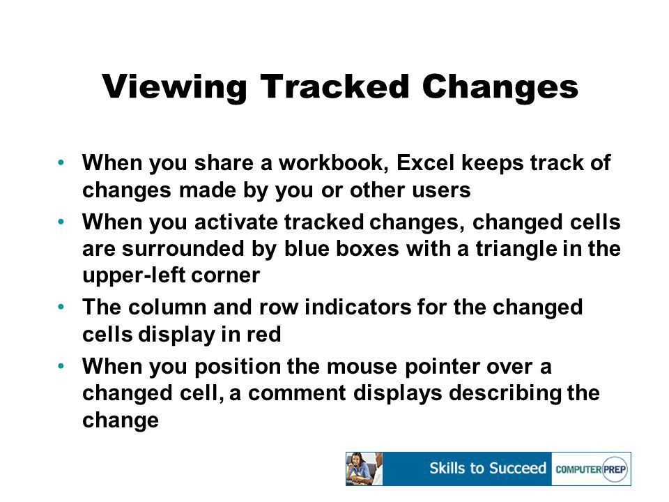 Viewing Tracked Changes When you share a workbook, Excel keeps track of changes made by you or other users When you activate tracked changes, changed cells are surrounded by blue boxes with a triangle in the upper-left corner The column and row indicators for the changed cells display in red When you position the mouse pointer over a changed cell, a comment displays describing the change