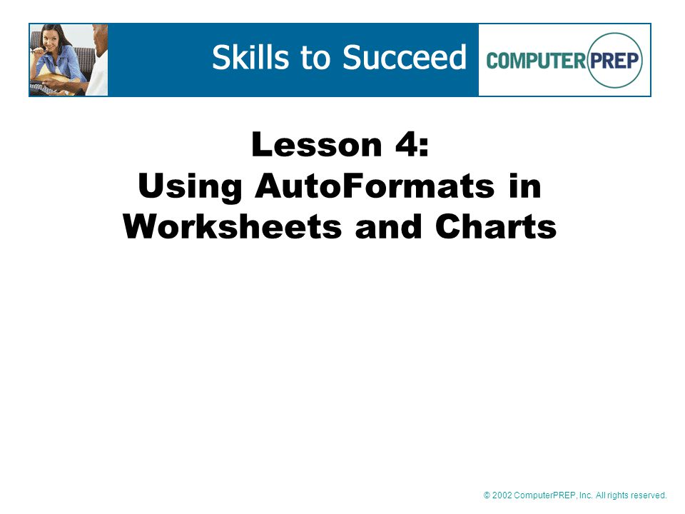 © 2002 ComputerPREP, Inc. All rights reserved. Lesson 4: Using AutoFormats in Worksheets and Charts
