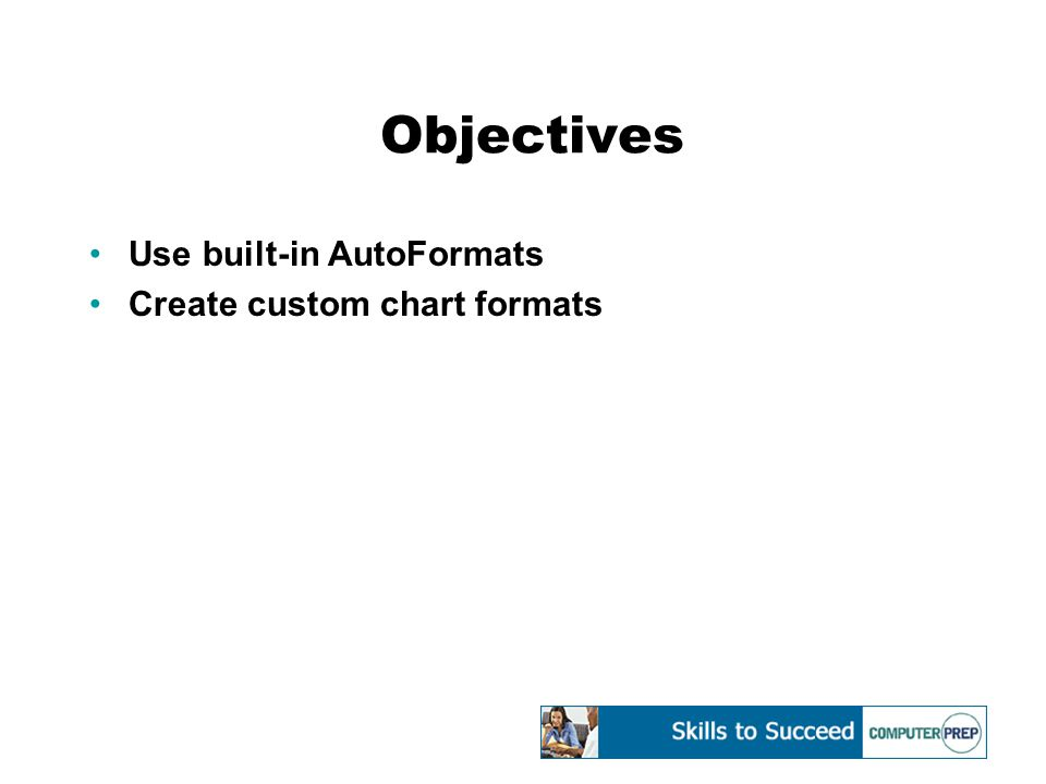 Objectives Use built-in AutoFormats Create custom chart formats