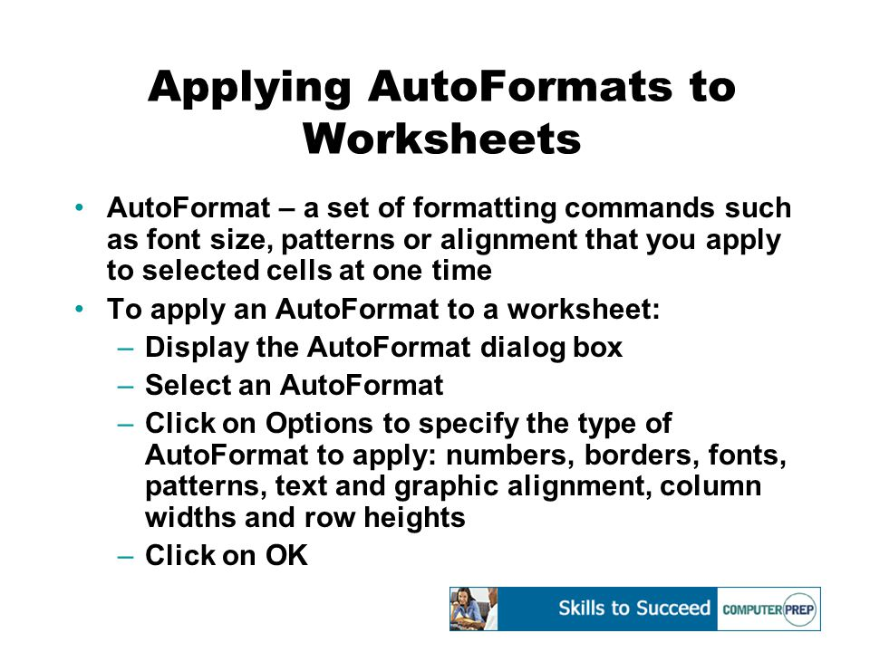 Applying AutoFormats to Worksheets AutoFormat – a set of formatting commands such as font size, patterns or alignment that you apply to selected cells at one time To apply an AutoFormat to a worksheet: –Display the AutoFormat dialog box –Select an AutoFormat –Click on Options to specify the type of AutoFormat to apply: numbers, borders, fonts, patterns, text and graphic alignment, column widths and row heights –Click on OK