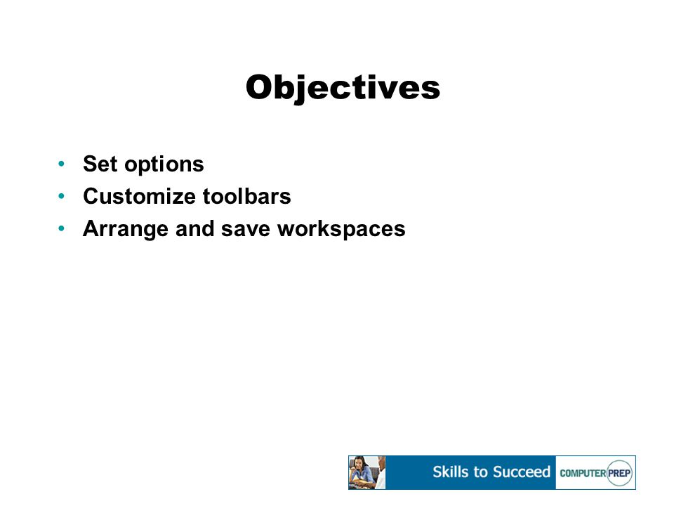 Objectives Set options Customize toolbars Arrange and save workspaces